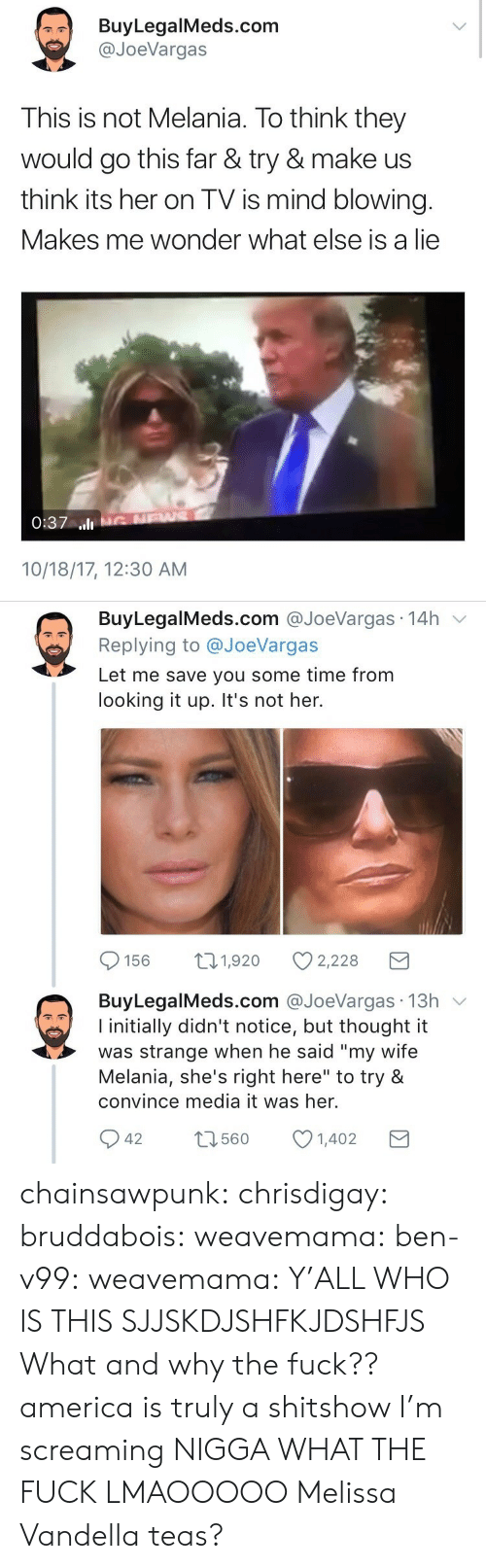 """Shes Right: BuyLegalMeds.com  @JoeVargas  This is not Melania. To think they  would go this far & try & make us  think its her on TV is mind blowing.  Makes me wonder what else is a lie  0:37 ll  10/18/17, 12:30 AM   BuyLegalMeds.com @JoeVargas 14h v  Replying to @JoeVargas  Let me save you some time from  looking it up. It's not her.  156 t1,920 2,228  BuyLegalMeds.com @JoeVargas 13h v  I initially didn't notice, but thought it  was strange when he said """"my wife  Melania, she's right here"""" to try &  convince media it was her.  42 1601402  t3560 chainsawpunk:  chrisdigay:   bruddabois:  weavemama:  ben-v99:   weavemama:  Y'ALL WHO IS THIS SJJSKDJSHFKJDSHFJS  What and why the fuck??   america is truly a shitshow I'm screaming   NIGGA WHAT THE FUCK LMAOOOOO    Melissa Vandella teas?"""