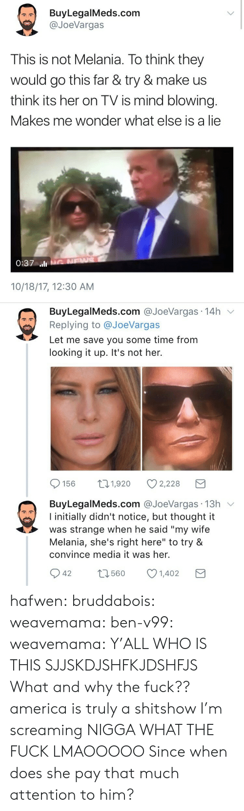 """Shes Right: BuyLegalMeds.com  @JoeVargas  This is not Melania. To think they  would go this far & try & make us  think its her on TV is mind blowing.  Makes me wonder what else is a lie  0:37 ll  10/18/17, 12:30 AM   BuyLegalMeds.com @JoeVargas 14h v  Replying to @JoeVargas  Let me save you some time from  looking it up. It's not her.  156 t1,920 2,228  BuyLegalMeds.com @JoeVargas 13h v  I initially didn't notice, but thought it  was strange when he said """"my wife  Melania, she's right here"""" to try &  convince media it was her.  42 1601402  t3560 hafwen:  bruddabois:  weavemama: ben-v99:   weavemama:  Y'ALL WHO IS THIS SJJSKDJSHFKJDSHFJS  What and why the fuck??   america is truly a shitshow I'm screaming   NIGGA WHAT THE FUCK LMAOOOOO  Since when does she pay that much attention to him?"""
