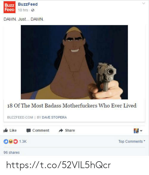 comment: Buzz BuzzFeed  FeeD 10 hrs - O  DAMN. Just. DAMN.  18 Of The Most Badass Motherfuckers Who Ever Lived  BUZZFEED.COM | BY DAVE STOPERA  Like  Comment  Share  Top Comments  1.3K  96 shares https://t.co/52VIL5hQcr