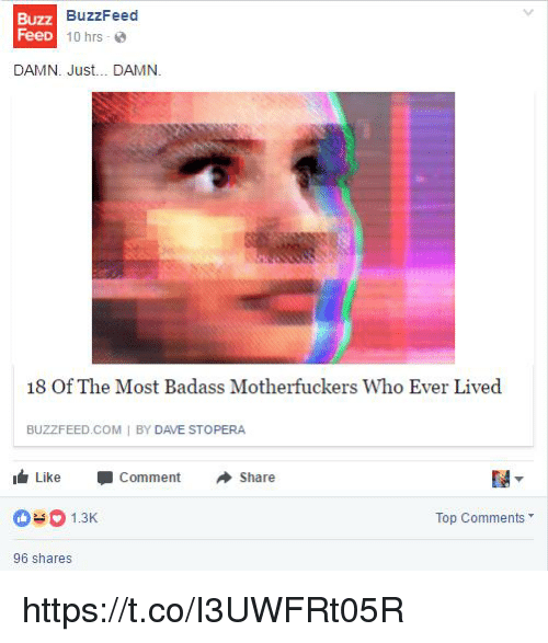Buzzfeed, Badass, and Com: Buzz  FeeD  BuzzFeed  1 0 hrs . @  DAMN. Just... DAMN.  18 Of The Most Badass Motherfuckers Who Ever Lived  BUZZFEED COM I BY DAVE STOPERA  I Like -Comment Share  1.3  Top Comments  96 shares https://t.co/I3UWFRt05R