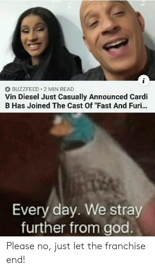 """Buzzfeed: BUZZFEED 2 MIN READ  Vin Diesel Just Casually Announced Cardi  B Has Joined The Cast Of """"Fast And Furi...  Every day. We stray  further from god Please no, just let the franchise end!"""