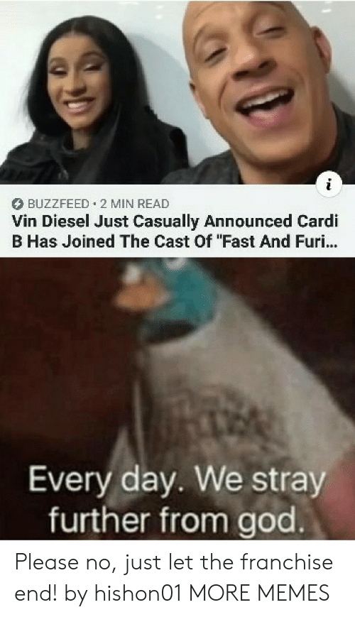 """cardi: BUZZFEED 2 MIN READ  Vin Diesel Just Casually Announced Cardi  B Has Joined The Cast Of """"Fast And Furi...  Every day. We stray  further from god Please no, just let the franchise end! by hishon01 MORE MEMES"""