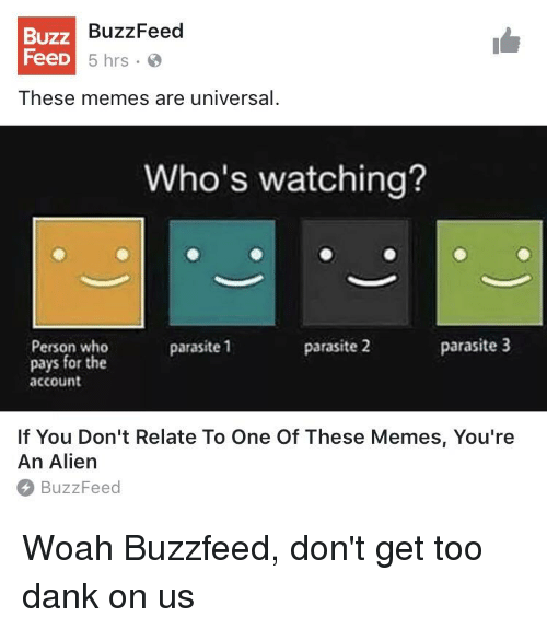 Dank, Memes, and Alien: BuzzFeed  BUZZ  FeeD  5 hrs.  These memes are universal  Who's watching?  parasite 2  parasite 3  Person who  parasite 1  pays for the  account  If You Don't Relate To One Of These Memes, You're  An Alien  BuzzFeed