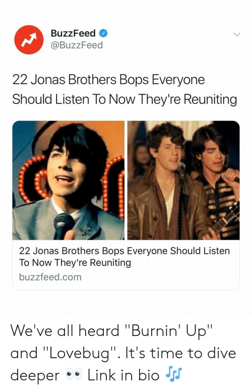 """Buzzfeed, Jonas Brothers, and Link: BuzzFeed  @BuzzFeed  22 Jonas Brothers Bops Everyone  Should Listen To Now They're Reuniting  22 Jonas Brothers Bops Everyone Should Listen  To Now They're Reuniting  buzzfeed.com We've all heard """"Burnin' Up"""" and """"Lovebug"""". It's time to dive deeper 👀 Link in bio 🎶"""