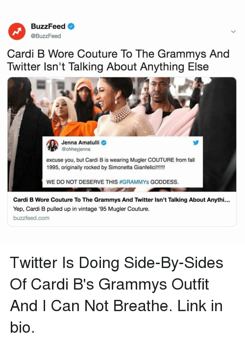 Fall, Grammys, and Twitter: BuzzFeed  @BuzzFeed  Cardi B Wore Couture To The Grammys And  Twitter lsn't Talking About Anything Else  Jenna Amatulli  @ohheyjenna  excuse you, but Cardi B is wearing Mugler COUTURE from fall  WE DO NOT DESERVE THIS #GRAMMYS GODDESS.  Cardi B Wore Couture To The Grammys And Twitter Isn't Talking About Anythi...  Yep, Cardi B pulled up in vintage '95 Mugler Couture.  buzzfeed.com Twitter Is Doing Side-By-Sides Of Cardi B's Grammys Outfit And I Can Not Breathe. Link in bio.