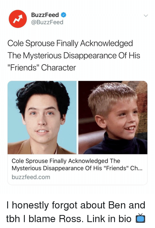 """Friends, Tbh, and Buzzfeed: BuzzFeed  @BuzzFeed  Cole Sprouse Finally Acknowledged  The Mysterious Disappearance Of His  """"Friends"""" Character  Cole Sprouse Finally Acknowledged The  Mysterious Disappearance Of His """"Friends"""" Ch...  buzzfeed.com I honestly forgot about Ben and tbh I blame Ross. Link in bio 📺"""