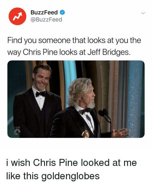Chris Pine, Buzzfeed, and Live: BuzzFeed  @BuzzFeed  Find you someone that looks at you the  way Chris Pine looks at Jeff Bridges.  LIVE  NBC i wish Chris Pine looked at me like this goldenglobes