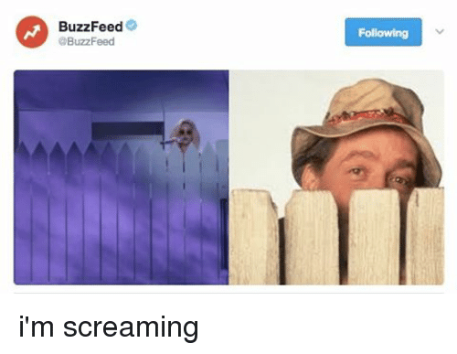 Relatable and Buzzfees: BuzzFeed  @BuzzFeed  Following i'm screaming