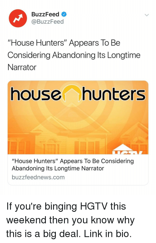 "Buzzfeed, Hgtv, and House: BuzzFeed  @BuzzFeed  ""House Hunters"" Appears To Be  Considering Abandoning lts Longtime  Narrator  house hunters  ouse Hunters"" Appears To Be Considering  Abandoning Its Longtime Narrator  buzzfeednews.com If you're binging HGTV this weekend then you know why this is a big deal. Link in bio."