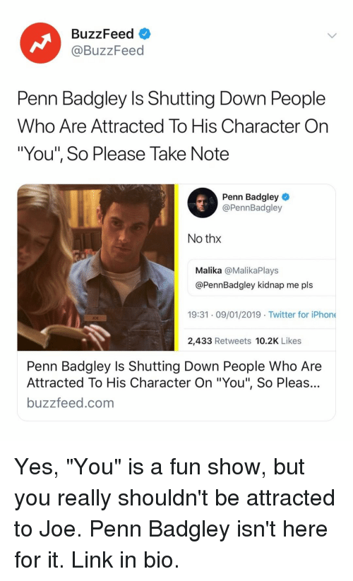 """kidnap: BuzzFeed  @BuzzFeed  Penn Badgley Is Shutting Down People  Who Are Attracted To His Character On  """"You"""", So Please Take Note  Penn Badgley  @PennBadgley  No thx  Malika @MalikaPlays  @PennBadgley kidnap me pls  19:31 09/01/2019 Twitter for iPhone  OE  2,433 Retweets 10.2K Likes  Penn Badgley Is Shutting Down People Who Are  Attracted To His Character On """"You"""", So Pleas...  buzzfeed.com Yes, """"You"""" is a fun show, but you really shouldn't be attracted to Joe. Penn Badgley isn't here for it. Link in bio."""