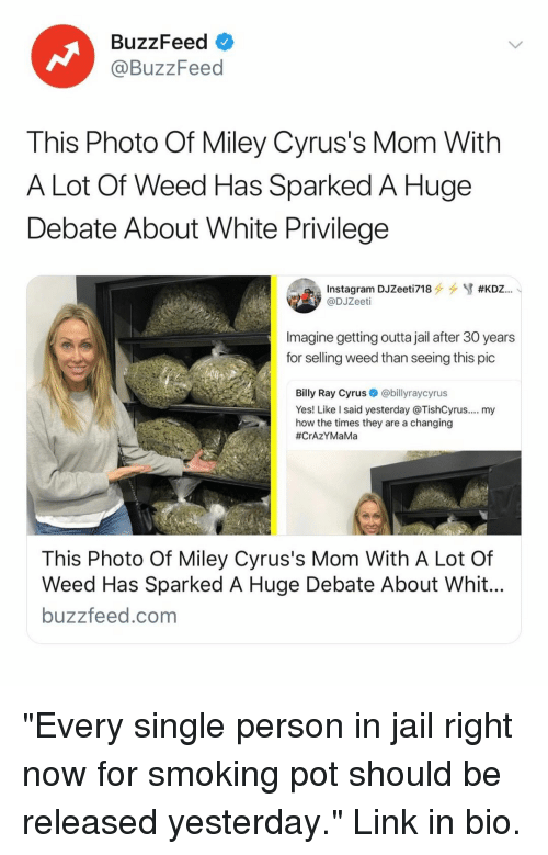 """Jail, Miley Cyrus, and Smoking: BuzzFeed  @BuzzFeed  This Photo Of Miley Cyrus's Mom With  A Lot Of Weed Has Sparked A Huge  Debate About White Privilege  @DJZeeti  Imagine getting outta jail after 30 years  for selling weed than seeing this pic  Billy Ray Cyrus@billyraycyrus  Yes! Like l said yesterday @TishCyrus.... my  how the times they are a changing  #CrAZYMaMa  This Photo Of Miley Cyrus's Mom With A Lot Of  Weed Has Sparked A Huge Debate About Whit  buzzfeed.com """"Every single person in jail right now for smoking pot should be released yesterday."""" Link in bio."""