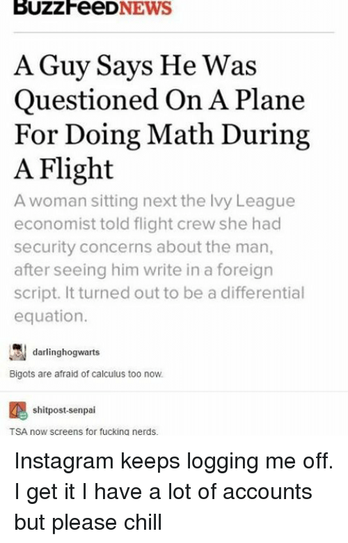 Senpais: BUZZFeeD  NEWS  A Guy Says He was  Questioned On A Plane  For Doing Math During  A Flight  A woman sitting next the lvy League  economist told flight crew she had  security concerns about the man,  after seeing him write in a foreign  script. It turned out to be a differential  equation.  darling hogwarts  Bigots are afraid of calculus too now.  shitpost-senpai  TSA now screens for fucking nerds. Instagram keeps logging me off. I get it I have a lot of accounts but please chill