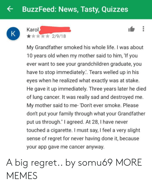 """He Died: BuzzFeed: News, Tasty,Quizzes  Karol  K  2/9/18  My Grandfather smoked his whole life. I was about  10 years old when my mother said to him, 'If you  ever want to see your grandchildren graduate, you  have to stop immediately.. Tears welled up in his  eyes when he realized what exactly was at stake.  He gave it up immediately. Three years later he died  of lung cancer. It was really sad and destroyed  My mother said to me- 'Don't ever smoke. Please  don't put your family through what your Grandfat  put us through."""" I agreed. At 28, I have never  touched a cigarette. I must say, I feel a very slight  sense of regret for never having done it, because  your app gave me cancer anyway. A big regret.. by somu69 MORE MEMES"""