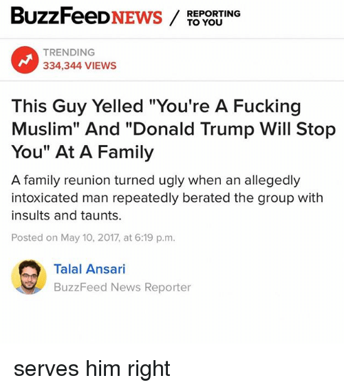 """Donald Trump, Family, and Fucking: BuzzFeeD  NEWS  TO YOU  REPORTING  TRENDING  334,344 VIEWS  This Guy Yelled """"You're A Fucking  Muslim"""" And """"Donald Trump Will Stop  You"""" At A Family  A family reunion turned ugly when an allegedly  intoxicated man repeatedly berated the group with  insults and taunts.  Posted on May 10, 2017, at 6:19 p.m.  Talal Ansari  BuzzFeed News Reporter serves him right"""