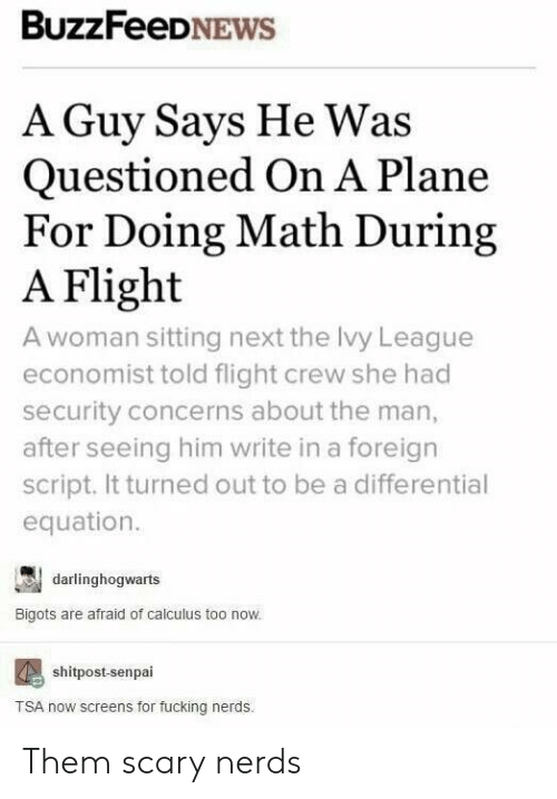 Doing Math: BuzzFeeDNEWS  A Guy Says He Was  Questioned On A Plane  For Doing Math During  A Flight  A woman sitting next the lvy League  economist told flight crew she had  security concerns about the man,  after seeing him write in a foreign  script. It turned out to be a differential  equation.  darlinghogwarts  Bigots are afraid of calculus too now.  shitpost-senpai  TSA now screens for fucking nerds Them scary nerds