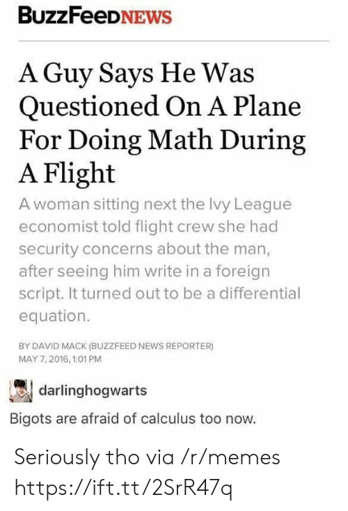 Memes, News, and Buzzfeed: BuzzFeeDNEWs  A Guy Says He Was  Questioned On A Plane  For Doing Math During  A Flight  A woman sitting next the Ivy League  economist told flight crew she had  security concerns about the man,  after seeing him write in a foreign  script. It turned out to be a differential  equation.  BY DAVID MACK (BUZZFEED NEWS REPORTER)  MAY 7,2016, 1:01 PM  darlinghogwarts  Bigots are afraid of calculus too now. Seriously tho via /r/memes https://ift.tt/2SrR47q