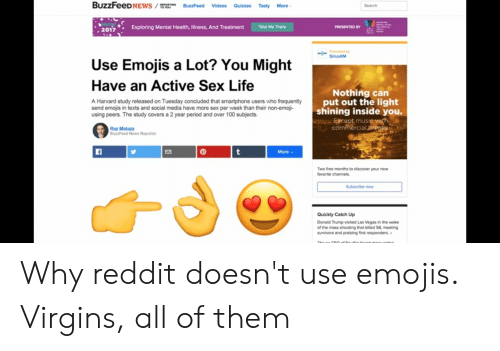 Donald Trump, Emoji, and Life: BuzzFeeDNEWS /  BuzzFeed Videos Quizzes Tasty More  Search  MHW  2017  Take Me There  Exploring Mental Health, Ilness, And Treatment  PRESENTED BY  odby  SirlusXM  Use Emojis a Lot? You Might  Have an Active Sex Life  Nothing can  put out the light  shining inside you  Except music with  commercial breales  A Harvard study released on Tuesday concluded that smartphone users who frequently  send emojis in texts and social media have more sex per week than their non-emoji-  using peers. The study covers a 2 year period and over 100 subjects.  Raz Matazz  BuzzFeed News Reporter  More  t  1  Two free months to discover your new  favorite channels  Subscribe now  Quickly Catch Up  Donald Trump visited Las Vegas in the wake  of the mass shooting that killed 58, meeting  survivors and praising first responders. Why reddit doesn't use emojis. Virgins, all of them