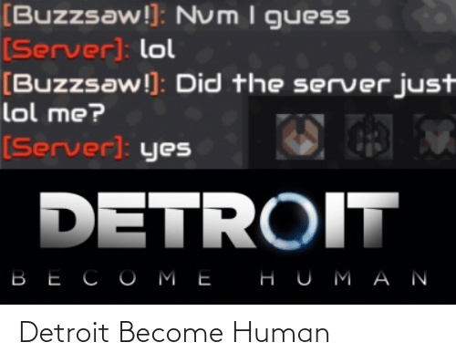 Detroit, Lol, and Guess: [Buzzsaw!]: Num I guesS  [Server): lol  [Buzzsaw!]: Did the server just  lol me?  [Server]: yes  DETROIT  ВЕСОМЕ  НUMАN Detroit Become Human