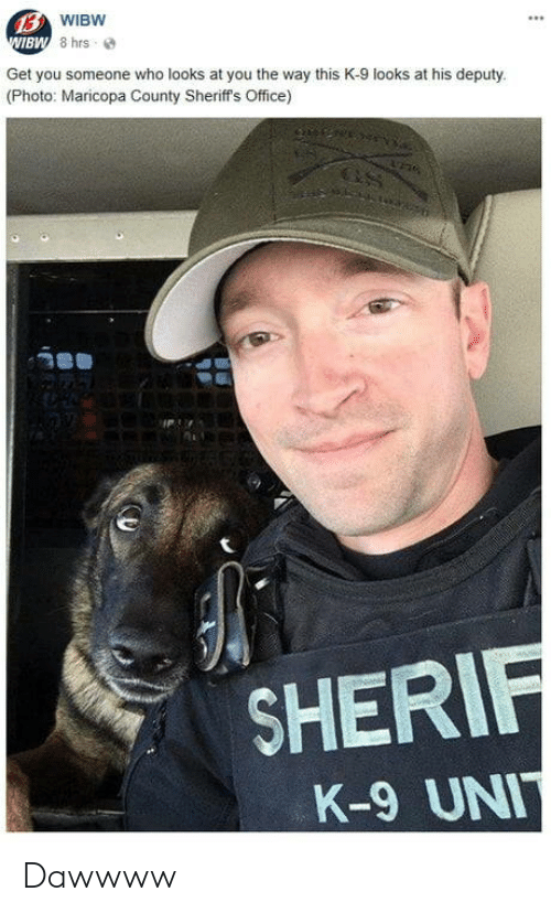 sher: BW  Get you someone who looks at you the way this K-9 looks at his deputy  (Photo: Maricopa County Sheriff's Office)  SHER  K-9 UN Dawwww