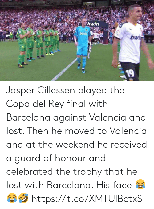 Barcelona, Rey, and Soccer: bwin  bwin  bwi  19 Jasper Cillessen played the Copa del Rey final with Barcelona against Valencia and lost.   Then he moved to Valencia and at the weekend he received a guard of honour and celebrated the trophy that he lost with Barcelona. His face 😂😂🤣 https://t.co/XMTUlBctxS