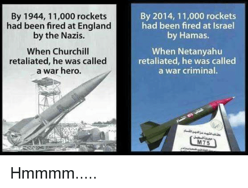 England, Memes, and Israel: By 1944, 11,000 rockets  had been  fired at England  by the Nazis.  When Churchill  retaliated, he was called  a war hero.  By 2014, 11,000 rockets  had been fired at Israel  by Hamas.  When Netanyahu  retaliated, he was called  a War criminal  M75 Hmmmm.....
