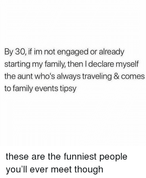 Family, Girl Memes, and You: By 30, if im not engaged or already  starting my family, then I declare myself  the aunt who's always traveling & comes  to family events tipsy these are the funniest people you'll ever meet though