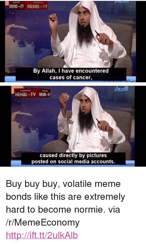 """Meme, Social Media, and Cancer: By Allah, have encountered  cases of cancer,  MEMRI TV NE-I  caused directly by pictures  posted on social media accounts. <p>Buy buy buy, volatile meme bonds like this are extremely hard to become normie. via /r/MemeEconomy <a href=""""http://ift.tt/2ulkAlb"""">http://ift.tt/2ulkAlb</a></p>"""