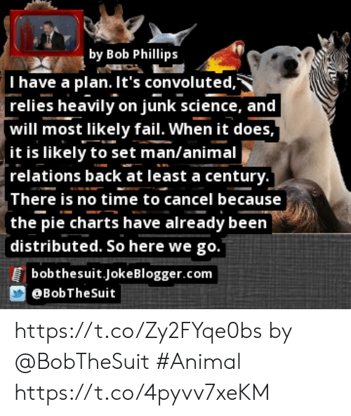 Fail, Memes, and Animal: by Bob Phillips  I have a plan. It's convoluted,  relies heavily on junk science, and  will most likely fail. When it does,  it is likely to set man/animal  relations back at least a century.  There is no time to cancel because  (the pie charts have already been  distributed. So here we go.  bobthesuit.JokeBlogger.com  BobTheSuit https://t.co/Zy2FYqe0bs by @BobTheSuit #Animal https://t.co/4pyvv7xeKM
