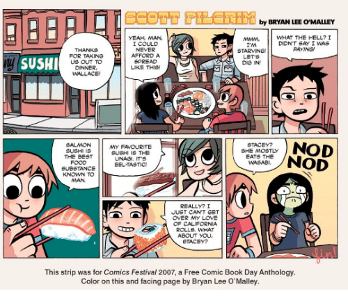Food, Love, and Yeah: by BRYAN LEE O'MALLEY  MMMWHAT THE HELL? I  YEAH, MAN,  I COULD  NEVER  AFFORD A  SPREAD  LIKE THIS  DIDN'T SAY I WAS  AYNG  THANKS  FOR TAKING  US OUT TO  DINNER  WALLACE  I'M  STARVING  LET S  DIG IN  ySUSHI  SALMON  SUSHI 1S  THE BEST  FOOD  My FAVOURITE  SUSHI IS THE  UNAGI. IT'S  STACEY?  SHE MOSTLY  EATS THE  WASABI  BNOD  SUBSTANCEEEL TASTIC  KNOWN TO  MAN  REALLYI  JUST CAN,T e T  OVER MY LOVE  OF CALIFORNIA  ROLLS. WHAT  ABOUT yOu  STACEY?  linl  This strip was for Comics Festival 2007, a Free Comic Book Day Anthology.  Color on this and facing page by Bryan Lee O'Malley.