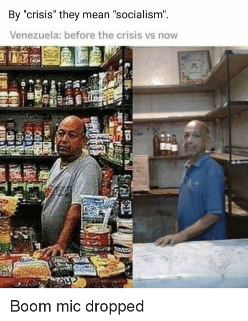 """Memes, Mean, and Socialism: By crisis they mean """"Socialism  Venezuela: before the crisis vs now  S2l9 Boom mic dropped"""