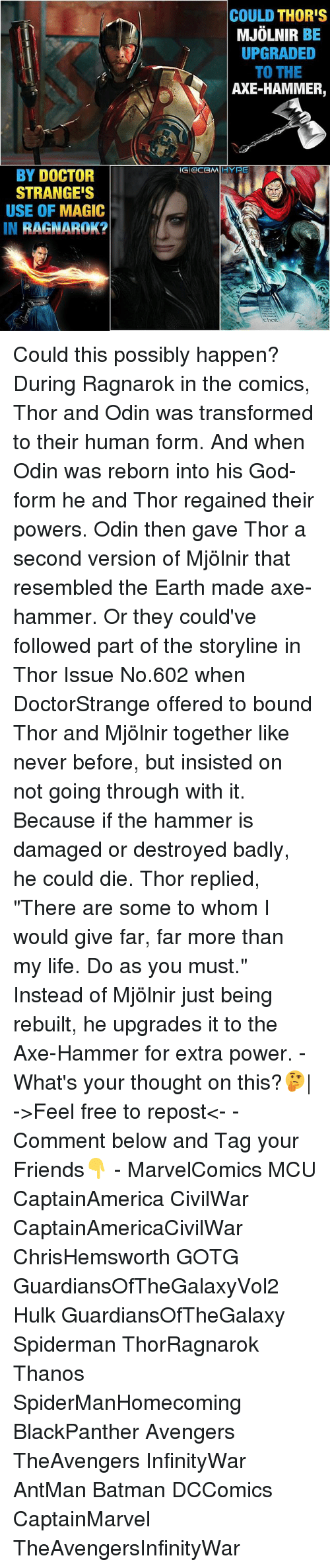 """Mjølnir: BY DOCTOR  STRANGE'S  USE OF MAGIC  IN  RAGNAROK?  COULD THOR'S  MJOLNIR  BE  UPGRADED  TO THE  AXE-HAMMER,  IGI OCBMIIIHYPE Could this possibly happen? During Ragnarok in the comics, Thor and Odin was transformed to their human form. And when Odin was reborn into his God-form he and Thor regained their powers. Odin then gave Thor a second version of Mjölnir that resembled the Earth made axe-hammer. Or they could've followed part of the storyline in Thor Issue No.602 when DoctorStrange offered to bound Thor and Mjölnir together like never before, but insisted on not going through with it. Because if the hammer is damaged or destroyed badly, he could die. Thor replied, """"There are some to whom I would give far, far more than my life. Do as you must."""" Instead of Mjölnir just being rebuilt, he upgrades it to the Axe-Hammer for extra power. - What's your thought on this?🤔