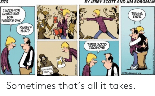 Dude, Fathers Day, and Good: BY JERRY SCOTT AND JIM BORGMAN  ZITS  IMADE YOU  GOMETHING  FOR  FATHER'S DAY  THANKS  DUDE  REALLYP  WHAT?  THREE GOOD  DECISIONS  ANHING  HELPS Sometimes that's all it takes.
