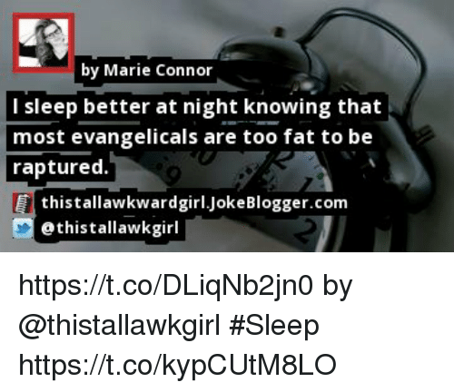 Memes, Fat, and Sleep: by Marie Connor  l sleep better at night knowing that  most evangelicals are too fat to be  raptured.  thistallawkwardgirl.JokeBlogger.com  ethistallawkgirl https://t.co/DLiqNb2jn0 by @thistallawkgirl #Sleep https://t.co/kypCUtM8LO