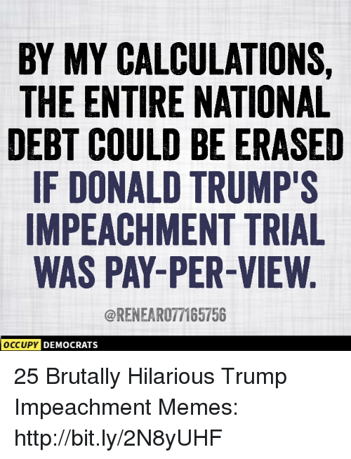 Donald Trumps: BY MY CALCULATIONS,  THE ENTIRE NATIONAL  DEBT COULD BE ERASED  IF DONALD TRUMP'S  IMPEACHMENT TRIAL  WAS PAY-PER-VIEW  @RENEAR077165756  DEMOCRATS 25 Brutally Hilarious Trump Impeachment Memes: http://bit.ly/2N8yUHF