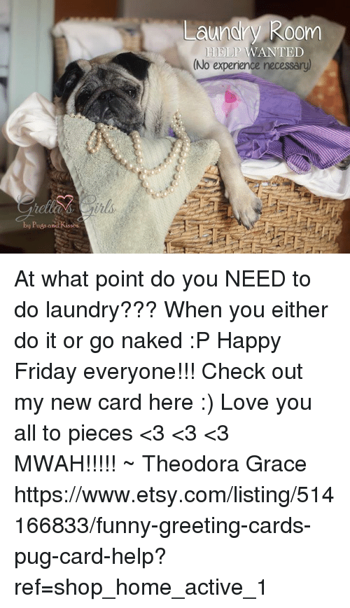 Laundry, Memes, and Etsy: by Puss and Kissos  Laundry Room  HELP WANTED  (No experience necessary) At what point do you NEED to do laundry??? When you either do it or go naked :P Happy Friday everyone!!!  Check out my new card here :) Love you all to pieces <3 <3 <3 MWAH!!!!! ~ Theodora Grace  https://www.etsy.com/listing/514166833/funny-greeting-cards-pug-card-help?ref=shop_home_active_1