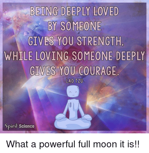 Memes, Moon, and Science: BY SOMEONE  GIVES YOU STRENGTH,  WHILE LOVING SOMEONE DEEPLY  GIVES YOU COURAGE  LAO TZU  Spirit Science What a powerful full moon it is!!