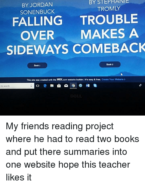 Books, Friends, and Teacher: BY  STEPHANIE  BY JORDAN  SONENBUCK  TROMLY  FALLING TROUBLE  OVER MAKES A  SIDEWAYS COMEBACK  Book 2  Book 1  This site was created with the WIX.com website builder. It's easy & free. Create Your Website  eto search