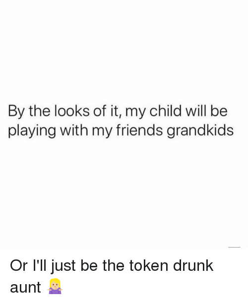 Drunk, Friends, and Girl Memes: By the looks of it, my child will be  playing with my friends grandkids Or I'll just be the token drunk aunt 🤷🏼♀️