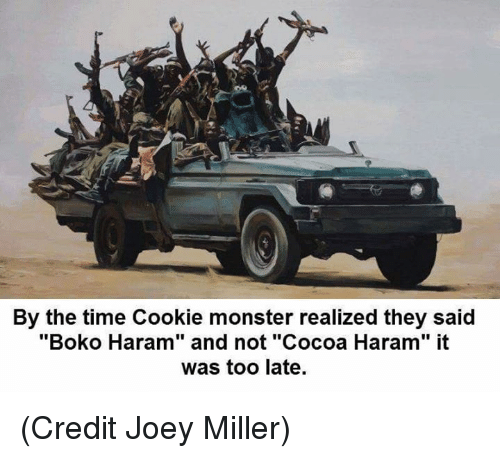 "Boko Haram: By the time Cookie monster realized they said  ""Boko Haram"" and not ""Cocoa Haram"" it  was too late. (Credit Joey Miller)"