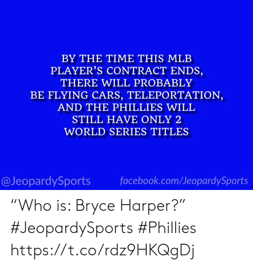 "Cars, Facebook, and Mlb: BY THE TIME THIS MLB  PLAYER'S CONTRACT ENDS,  THERE WILL PROBABLY  BE FLYING CARS, TELEPORTATION,  AND THE PHILLIES WILL  STILL HAVE ONLY 2  WORLD SERIES TITLES  @JeopardySports facebook.com/JeopardySports ""Who is: Bryce Harper?"" #JeopardySports #Phillies https://t.co/rdz9HKQgDj"