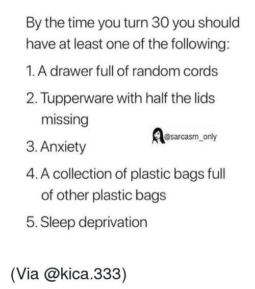 Funny, Memes, and Anxiety: By the time you turn 30 you should  have at least one of the following:  1.A drawer full of random cords  2. Tupperware with half the lids  missing  3. Anxiety  4. A collection of plastic bags ful  @sarcasm_only  of other plastic bags  5. Sleep deprivation (Via @kica.333)