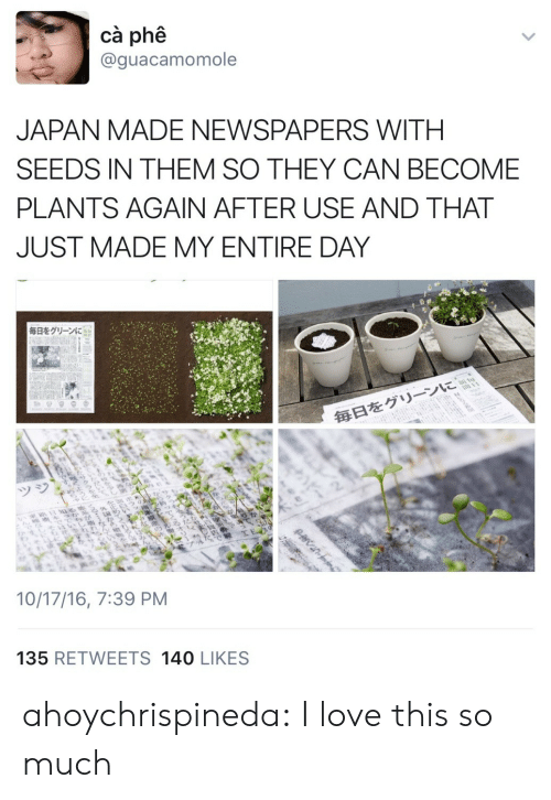 Love This So Much: cà phê  @guacamomole  JAPAN MADE NEWSPAPERS WITH  SEEDS IN THEM SO THEY CAN BECOME  PLANTS AGAIN AFTER USE AND THAT  JUST MADE MY ENTIRE DAY  毎日をグリーンに  毎日をグリーンに  ツジ  10/17/16, 7:39 PM  135 RETWEETS 140 LIKES  >  క్ల  20ne ahoychrispineda: I love this so much