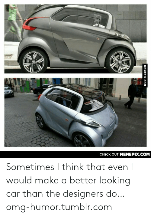 Designers: CНЕCK OUT MЕМЕРIХ.COM  MEMEPIX.COM Sometimes I think that even I would make a better looking car than the designers do…omg-humor.tumblr.com