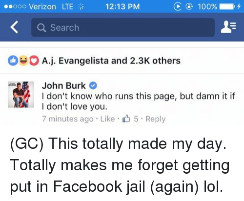 Facebook Jail: C 100%  ooo Verizon LTE  12:13 PM  a Search  O A j. Evangelista and 2.3K others  John Burk  I don't know who runs this page, but damn it if  I don't love you  7 minutes ago Like 5 Reply (GC) This totally made my day. Totally makes me forget getting put in Facebook jail (again) lol.