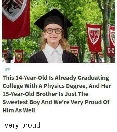 College, Life, and Old: C-2  LIFE  This 14-Year-Old Is Already Graduating  College With A Physics Degree, And Her  15-Year-Old Brother Is Just The  Sweetest Boy And We're Very Proud Of  Him As Well very proud