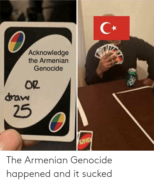 draw: C*  Acknowledge  the Armenian  Genocide  OR  draw  25  UNO The Armenian Genocide happened and it sucked