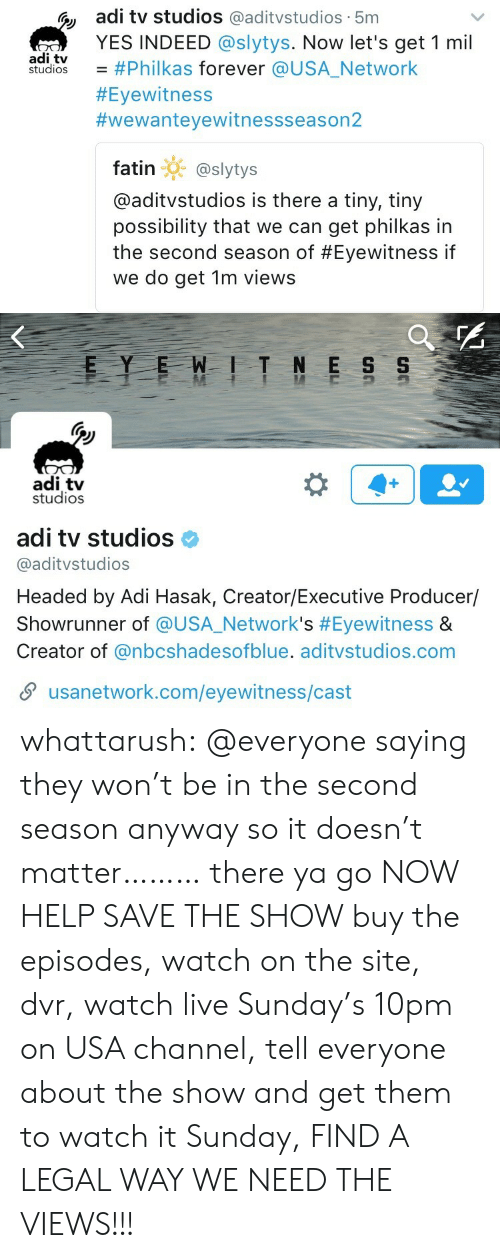 Target, Tumblr, and Blog: C adi tv studios @aditvstudios 5m  YES INDEED @slytys. Now let's get 1 mil  adi tv  studios-#Philkas forever @USA.Network  #Eyewitness  #wewanteyewitnessseason2  fatin @slytys  @aditvstudios is there a tiny, tiny  possibility that we can get philkas in  the second season of #Eyewitness if  we do get 1m views   adi tv  studios  adi tv studioso  @aditvstudios  Headed by Adi Hasak, Creator/Executive Producer/  Showrunner of @USA.Network's #Eyewitness &  Creator of @nbcshadesofblue. aditvstudios.com  usanetwork.com/eyewitness/cast whattarush:  @everyone saying they won't be in the second season anyway so it doesn't matter……… there ya go NOW HELP SAVE THE SHOW  buy the episodes, watch on the site, dvr, watch live Sunday's 10pm on USA channel, tell everyone about the show and get them to watch it Sunday, FIND A LEGAL WAY WE NEED THE VIEWS!!!