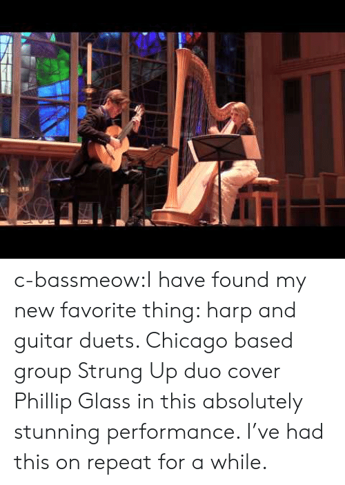 Chicago, Tumblr, and Blog: c-bassmeow:I have found my new favorite thing: harp and guitar duets. Chicago based group Strung Up duo cover Phillip Glass in this absolutely stunning performance. I've had this on repeat for a while.
