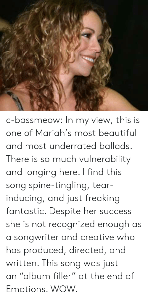 "Beautiful, Tumblr, and Wow: c-bassmeow: In my view, this is one of Mariah's most beautiful and most underrated ballads. There is so much vulnerability and longing here. I find this song spine-tingling, tear-inducing, and just freaking fantastic. Despite her success she is not recognized enough as a songwriter and creative who has produced, directed, and written. This song was just an ""album filler"" at the end of Emotions. WOW."