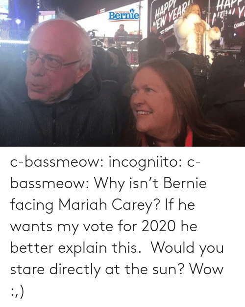 Carey: c-bassmeow: incogniito:   c-bassmeow: Why isn't Bernie facing Mariah Carey? If he wants my vote for 2020 he better explain this.    Would you stare directly at the sun?     Wow :,)